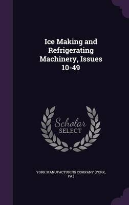 Ice Making and Refrigerating Machinery, Issues 10-49 by Pa ) York Manufacturing Company (York