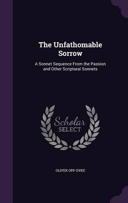 The Unfathomable Sorrow A Sonnet Sequence from the Passion and Other Scriptural Sonnets by Oliver Opp-Dyke