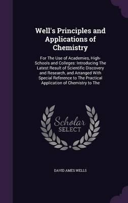 Well's Principles and Applications of Chemistry For the Use of Academies, High-Schools and Colleges: Introducing the Latest Result of Scientific Discovery and Research, and Arranged with Special Refer by David Ames Wells