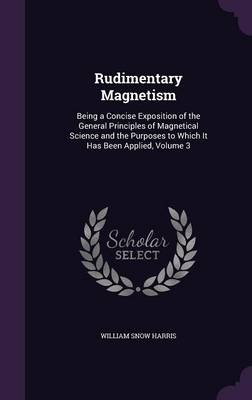 Rudimentary Magnetism Being a Concise Exposition of the General Principles of Magnetical Science and the Purposes to Which It Has Been Applied, Volume 3 by William Snow, Sir Harris