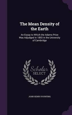 The Mean Density of the Earth An Essay to Which the Adams Prize Was Adjudged in 1893 in the University of Cambridge by John Henry Poynting