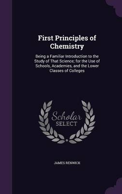 First Principles of Chemistry Being a Familiar Introduction to the Study of That Science; For the Use of Schools, Academies, and the Lower Classes of Colleges by James Renwick