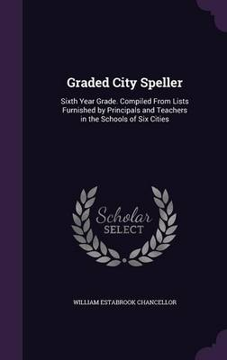 Graded City Speller Sixth Year Grade. Compiled from Lists Furnished by Principals and Teachers in the Schools of Six Cities by William Estabrook Chancellor