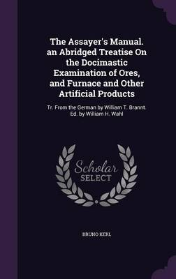 The Assayer's Manual. an Abridged Treatise on the Docimastic Examination of Ores, and Furnace and Other Artificial Products Tr. from the German by William T. Brannt. Ed. by William H. Wahl by Bruno Kerl