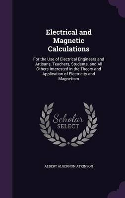 Electrical and Magnetic Calculations For the Use of Electrical Engineers and Artisans, Teachers, Students, and All Others Interested in the Theory and Application of Electricity and Magnetism by Albert Algernon Atkinson