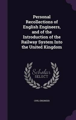 Personal Recollections of English Engineers, and of the Introduction of the Railway System Into the United Kingdom by Civil Engineer