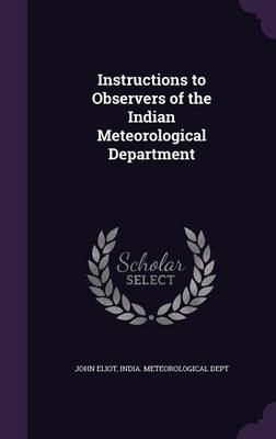 Instructions to Observers of the Indian Meteorological Department by John, Sir Eliot, India Meteorological Dept