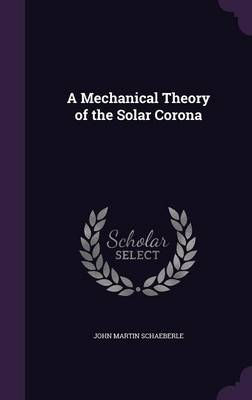 A Mechanical Theory of the Solar Corona by John Martin Schaeberle