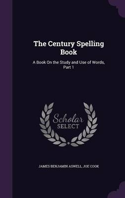 The Century Spelling Book A Book on the Study and Use of Words, Part 1 by James Benjamin Aswell, Joe Cook