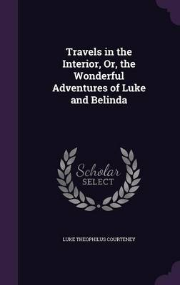 Travels in the Interior, Or, the Wonderful Adventures of Luke and Belinda by Luke Theophilus Courteney