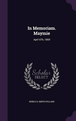 In Memoriam. Maymie April 6th, 1869 by Rebecca Smith Pollard