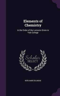 Elements of Chemistry In the Order of the Lectures Given in Yale College by Benjamin Silliman