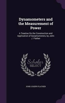 Dynamometers and the Measurement of Power A Treatise on the Construction and Application of Dynamometers, by John J. Flather by John Joseph Flather