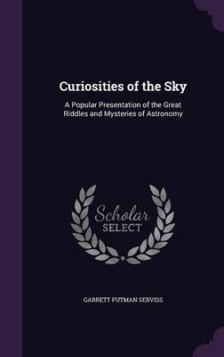 Curiosities of the Sky A Popular Presentation of the Great Riddles and Mysteries of Astronomy by Garrett Putman Serviss