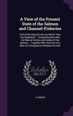 A View of the Present State of the Salmon and Channel-Fisheries And of the Statute Laws by Which They Are Regulated ... Comprehending Also the Natural History and Habits of the Salmon ... Together wit by J Cornish