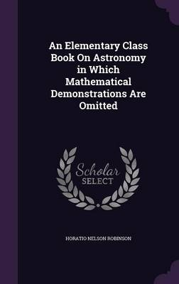 An Elementary Class Book on Astronomy in Which Mathematical Demonstrations Are Omitted by Horatio Nelson Robinson