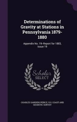 Determinations of Gravity at Stations in Pennsylvania 1879-1880 Appendix No. 19--Report for 1883, Issue 19 by Charles Sanders Peirce, U S Coast and Geodetic Survey