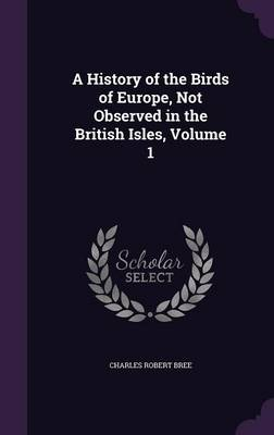 A History of the Birds of Europe, Not Observed in the British Isles, Volume 1 by Charles Robert Bree