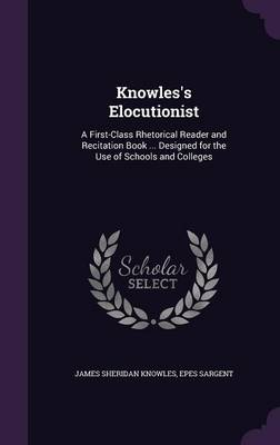 Knowles's Elocutionist A First-Class Rhetorical Reader and Recitation Book ... Designed for the Use of Schools and Colleges by James Sheridan Knowles, Epes Sargent