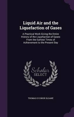 Liquid Air and the Liquefaction of Gases A Practical Work Giving the Entire History of the Liquefaction of Gases from the Earliest Times of Achievement to the Present Day by Thomas O'Conor Sloane
