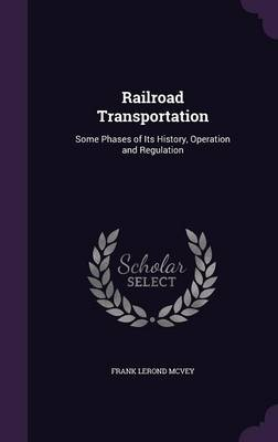Railroad Transportation Some Phases of Its History, Operation and Regulation by Frank Lerond McVey