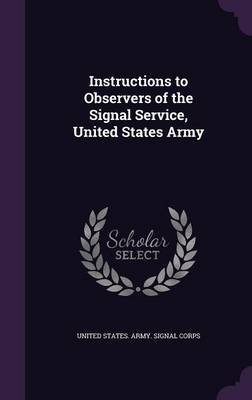 Instructions to Observers of the Signal Service, United States Army by United States Army Signal Corps