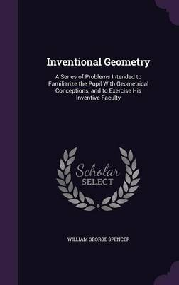 Inventional Geometry A Series of Problems Intended to Familiarize the Pupil with Geometrical Conceptions, and to Exercise His Inventive Faculty by William George Spencer