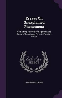 Essays on Unexplained Phenomena Containing New Views Regarding the Cause of Centrifugal Force in Panetary Motion by Graham Hutchison