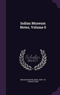 Indian Museum Notes, Volume 5 by Indian Museum, India Dept of Agriculture