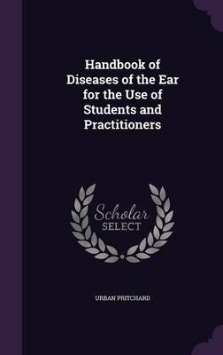 Handbook of Diseases of the Ear for the Use of Students and Practitioners by Urban Pritchard