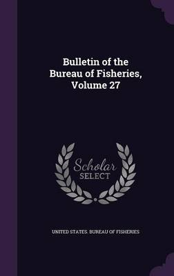 Bulletin of the Bureau of Fisheries, Volume 27 by United States Bureau of Fisheries