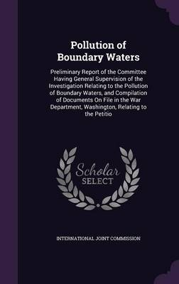 Pollution of Boundary Waters Preliminary Report of the Committee Having General Supervision of the Investigation Relating to the Pollution of Boundary Waters, and Compilation of Documents on File in t by International Joint Commission