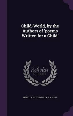 Child-World, by the Authors of 'Poems Written for a Child' by Menella Bute Smedley, E A Hart