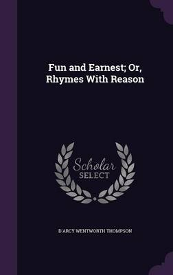 Fun and Earnest; Or, Rhymes with Reason by D'Arcy Wentworth Thompson