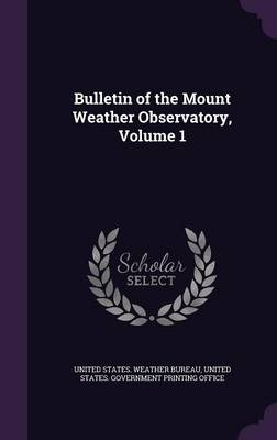 Bulletin of the Mount Weather Observatory, Volume 1 by United States Weather Bureau, United States Government Printing Offic