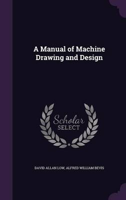 A Manual of Machine Drawing and Design by David Allan Low, Alfred William Bevis