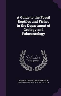 A Guide to the Fossil Reptiles and Fishes in the Department of Geology and Palaeontology by Henry Woodward, British Museum (Natural History) Dept