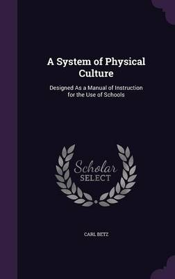 A System of Physical Culture Designed as a Manual of Instruction for the Use of Schools by Carl Betz