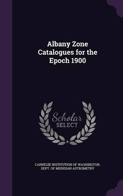 Albany Zone Catalogues for the Epoch 1900 by Carnegie Institution of Washington Dept