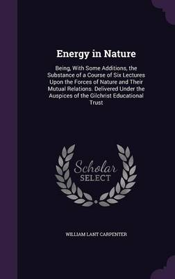 Energy in Nature Being, with Some Additions, the Substance of a Course of Six Lectures Upon the Forces of Nature and Their Mutual Relations. Delivered Under the Auspices of the Gilchrist Educational T by William Lant Carpenter