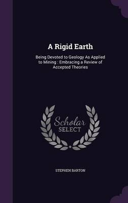 A Rigid Earth Being Devoted to Geology as Applied to Mining: Embracing a Review of Accepted Theories by Stephen Barton