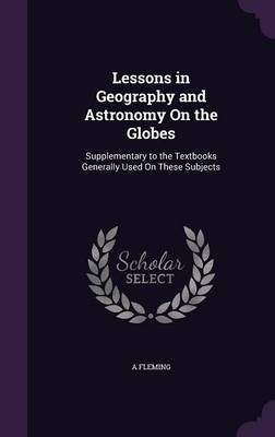 Lessons in Geography and Astronomy on the Globes Supplementary to the Textbooks Generally Used on These Subjects by A Fleming