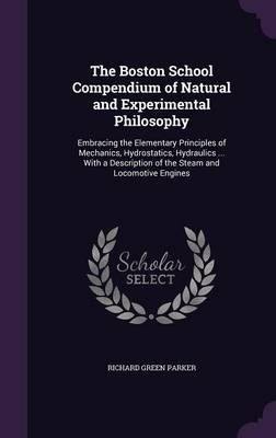 The Boston School Compendium of Natural and Experimental Philosophy Embracing the Elementary Principles of Mechanics, Hydrostatics, Hydraulics ... with a Description of the Steam and Locomotive Engine by Richard Green Parker