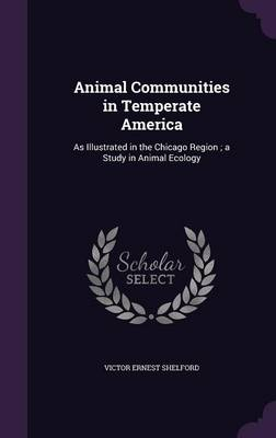 Animal Communities in Temperate America As Illustrated in the Chicago Region; A Study in Animal Ecology by Victor Ernest Shelford