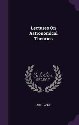 Lectures on Astronomical Theories by Associate Professor University of Alberta Canada John (University of Alberta Canada) Harris