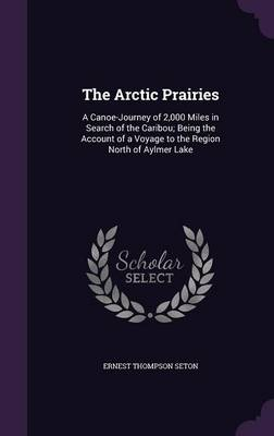 The Arctic Prairies A Canoe-Journey of 2,000 Miles in Search of the Caribou; Being the Account of a Voyage to the Region North of Aylmer Lake by Ernest Thompson Seton