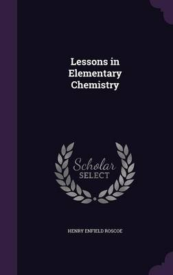 Lessons in Elementary Chemistry by Henry Enfield, Sir Roscoe