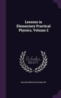 Lessons in Elementary Practical Physics, Volume 2 by William Winson Haldane Gee
