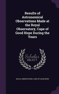 Results of Astronomical Observations Made at the Royal Observatory, Cape of Good Hope During the Years by Cape Of Good Hope Royal Observatory