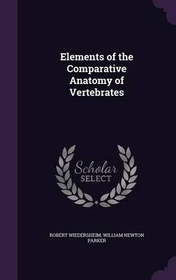 Elements of the Comparative Anatomy of Vertebrates by Robert Wiedersheim, William Newton Parker